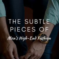 The Subtle Pieces Of Men's High-End Fashion